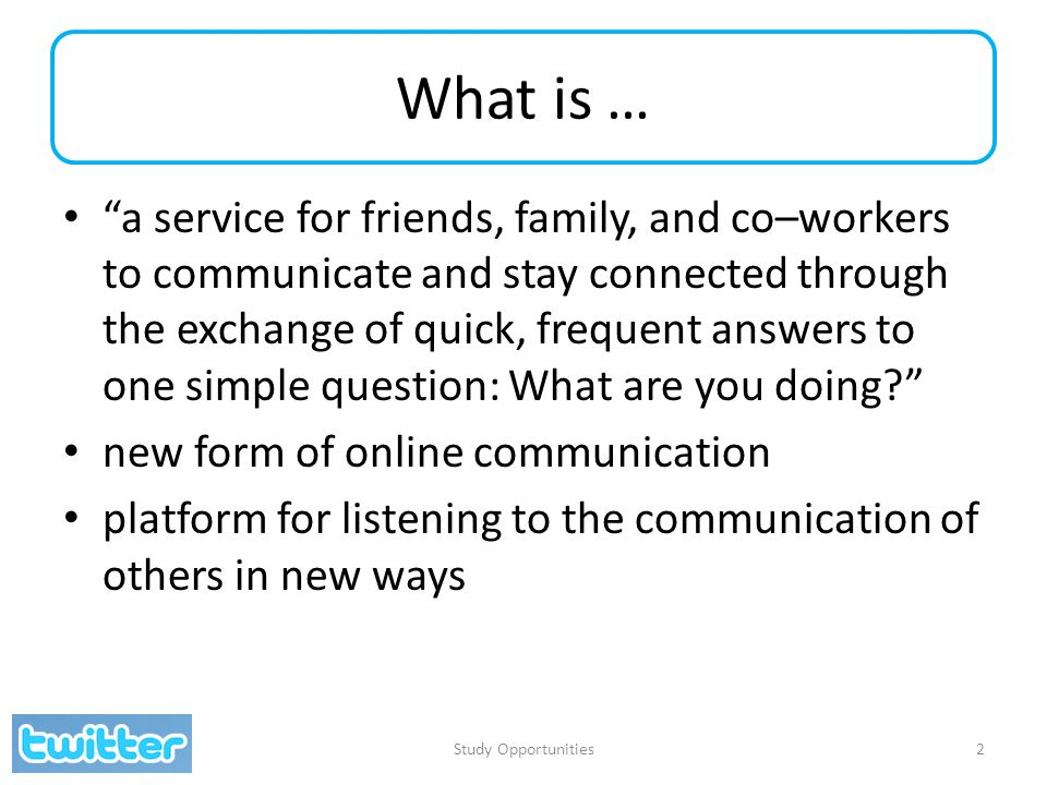 What is … a service for friends, family, and co–workers to communicate and stay connected through the exchange of quick, frequent answers to one simple question: What are you doing? new form of online communication platform for listening to the communication of others in new ways Study Opportunities2