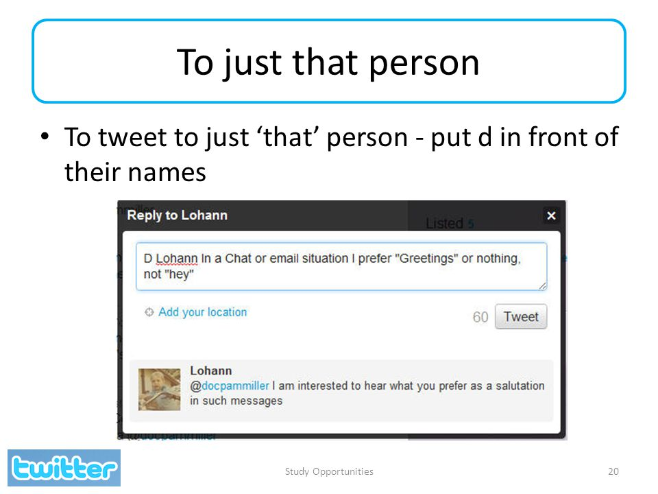 To just that person To tweet to just 'that' person - put d in front of their names Study Opportunities20