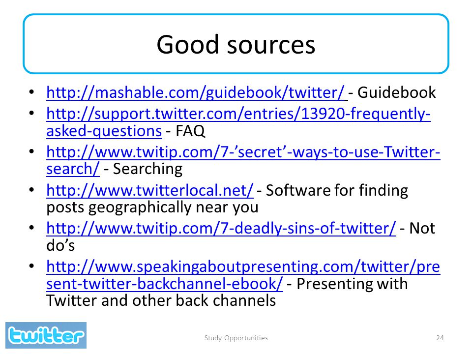 Good sources http://mashable.com/guidebook/twitter/ - Guidebook http://mashable.com/guidebook/twitter/ http://support.twitter.com/entries/13920-frequently- asked-questions - FAQ http://support.twitter.com/entries/13920-frequently- asked-questions http://www.twitip.com/7-'secret'-ways-to-use-Twitter- search/ - Searching http://www.twitip.com/7-'secret'-ways-to-use-Twitter- search/ http://www.twitterlocal.net/ - Software for finding posts geographically near you http://www.twitterlocal.net/ http://www.twitip.com/7-deadly-sins-of-twitter/ - Not do's http://www.twitip.com/7-deadly-sins-of-twitter/ http://www.speakingaboutpresenting.com/twitter/pre sent-twitter-backchannel-ebook/ - Presenting with Twitter and other back channels http://www.speakingaboutpresenting.com/twitter/pre sent-twitter-backchannel-ebook/ Study Opportunities24