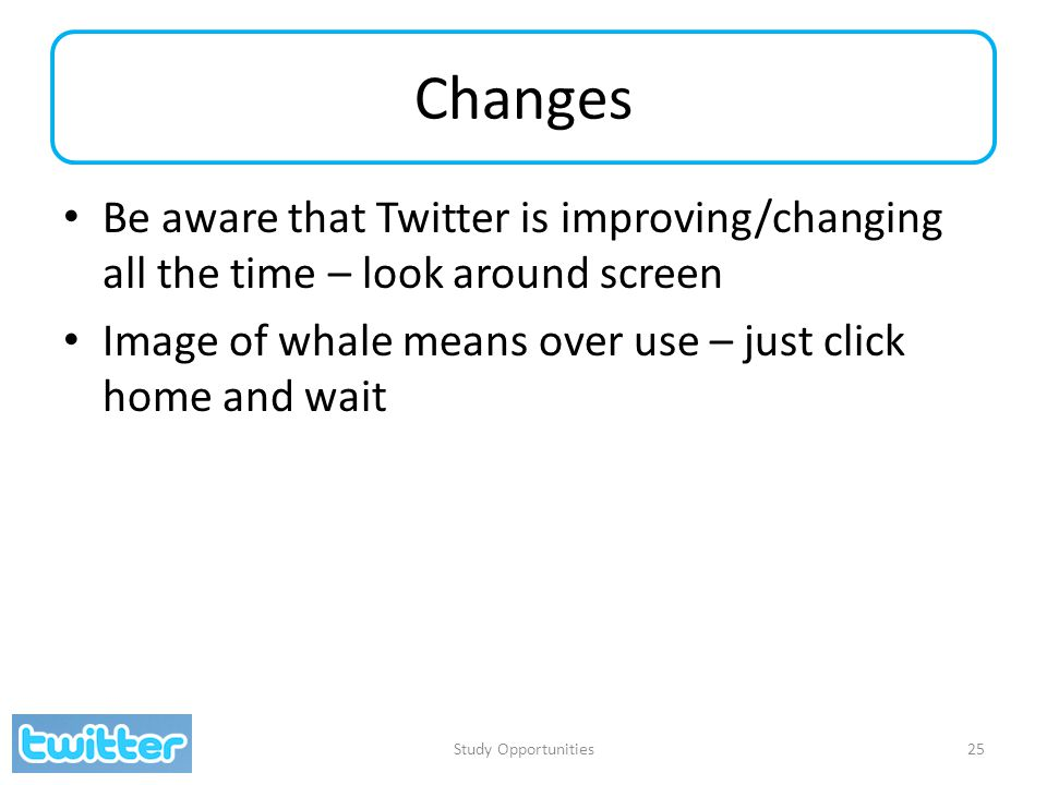 Changes Be aware that Twitter is improving/changing all the time – look around screen Image of whale means over use – just click home and wait Study O