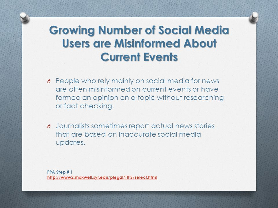 More social media users rely on links from friends/family contacts rather than actual news organizations Graphic Source: Pew Research Center s Project for Excellence in Journalism / 2012 State of the News Media PPA Step # 1 http://www2.maxwell.syr.edu/plegal/TIPS/select.html http://www2.maxwell.syr.edu/plegal/TIPS/select.html