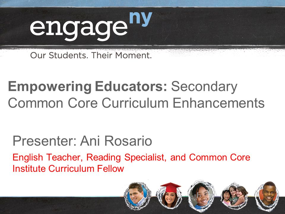 Empowering Educators: Secondary Common Core Curriculum Enhancements Presenter: Ani Rosario English Teacher, Reading Specialist, and Common Core Institute Curriculum Fellow