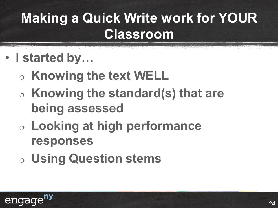 Making a Quick Write work for YOUR Classroom I started by…  Knowing the text WELL  Knowing the standard(s) that are being assessed  Looking at high performance responses  Using Question stems 24