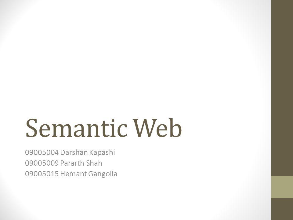 Semantic Web 09005004 Darshan Kapashi 09005009 Pararth Shah 09005015 Hemant Gangolia
