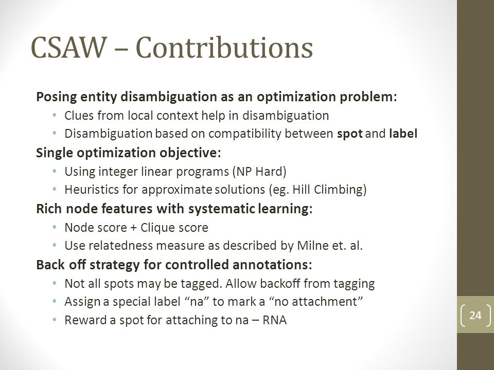 CSAW – Contributions Posing entity disambiguation as an optimization problem: Clues from local context help in disambiguation Disambiguation based on compatibility between spot and label Single optimization objective: Using integer linear programs (NP Hard) Heuristics for approximate solutions (eg.