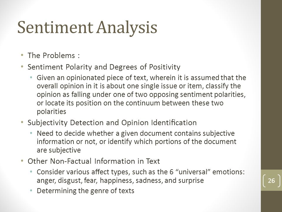 Sentiment Analysis The Problems : Sentiment Polarity and Degrees of Positivity Given an opinionated piece of text, wherein it is assumed that the overall opinion in it is about one single issue or item, classify the opinion as falling under one of two opposing sentiment polarities, or locate its position on the continuum between these two polarities Subjectivity Detection and Opinion Identification Need to decide whether a given document contains subjective information or not, or identify which portions of the document are subjective Other Non-Factual Information in Text Consider various affect types, such as the 6 universal emotions: anger, disgust, fear, happiness, sadness, and surprise Determining the genre of texts 26