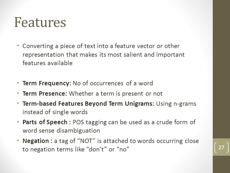 Features Converting a piece of text into a feature vector or other representation that makes its most salient and important features available Term Frequency: No of occurrences of a word Term Presence: Whether a term is present or not Term-based Features Beyond Term Unigrams: Using n-grams instead of single words Parts of Speech : POS tagging can be used as a crude form of word sense disambiguation Negation : a tag of NOT is attached to words occurring close to negation terms like don't or no 27