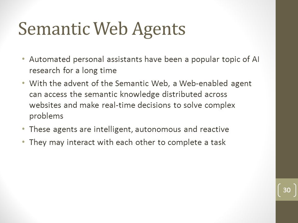 Semantic Web Agents Automated personal assistants have been a popular topic of AI research for a long time With the advent of the Semantic Web, a Web-enabled agent can access the semantic knowledge distributed across websites and make real-time decisions to solve complex problems These agents are intelligent, autonomous and reactive They may interact with each other to complete a task 30