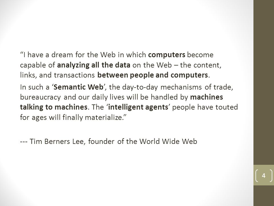 I have a dream for the Web in which computers become capable of analyzing all the data on the Web – the content, links, and transactions between people and computers.