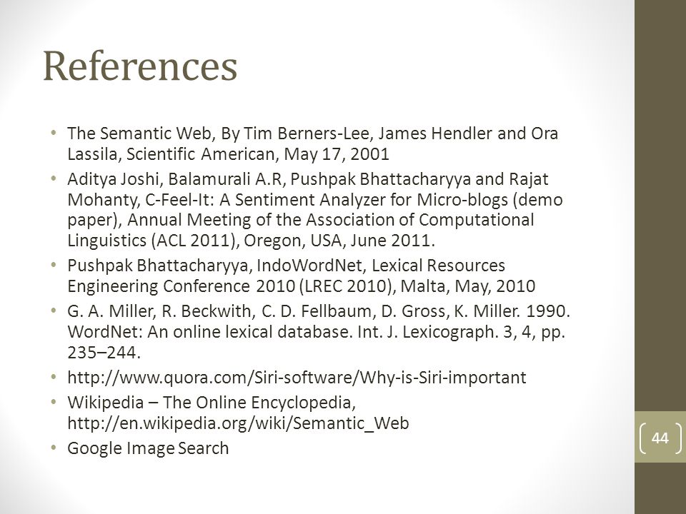 References The Semantic Web, By Tim Berners-Lee, James Hendler and Ora Lassila, Scientific American, May 17, 2001 Aditya Joshi, Balamurali A.R, Pushpak Bhattacharyya and Rajat Mohanty, C-Feel-It: A Sentiment Analyzer for Micro-blogs (demo paper), Annual Meeting of the Association of Computational Linguistics (ACL 2011), Oregon, USA, June 2011.
