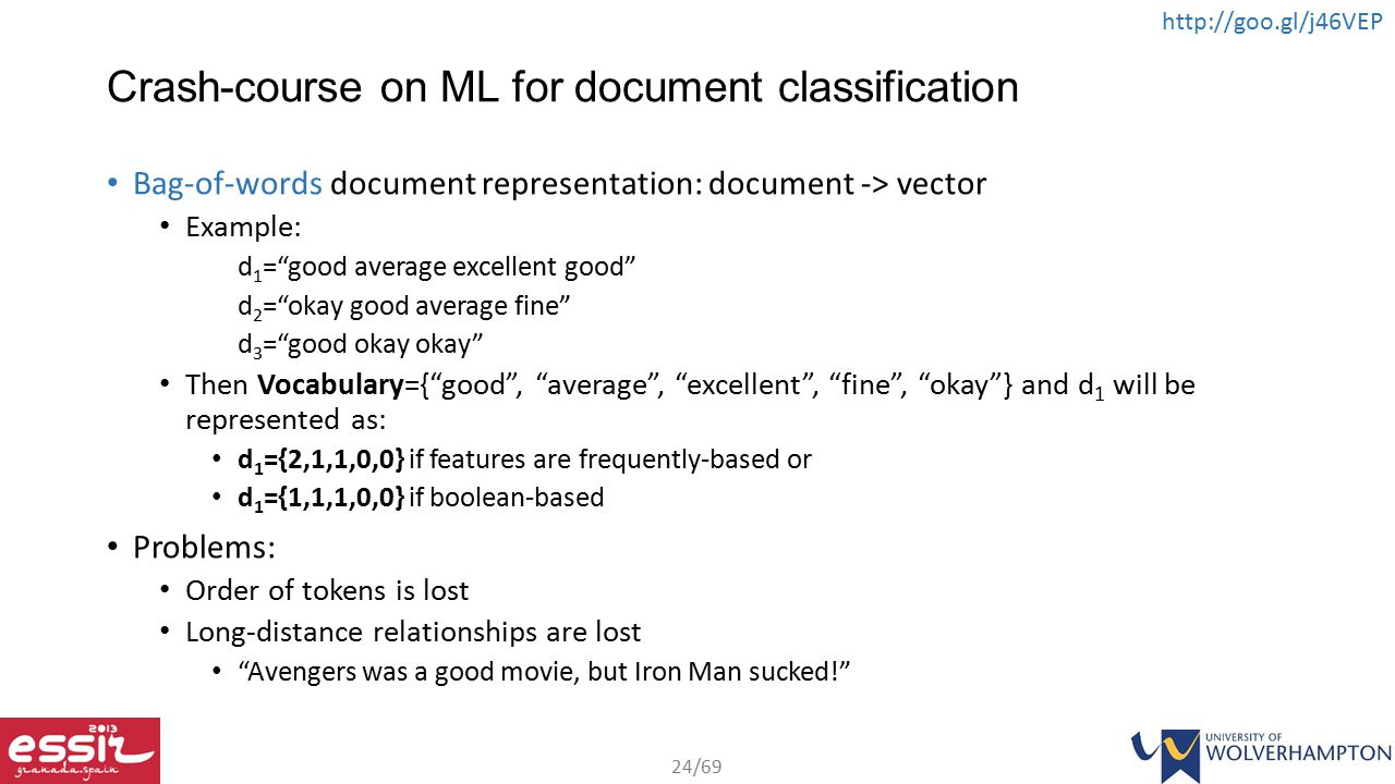 24/69 http://goo.gl/j46VEP Crash-course on ML for document classification Bag-of-words document representation: document -> vector Example: d 1 = good average excellent good d 2 = okay good average fine d 3 = good okay okay Then Vocabulary={ good , average , excellent , fine , okay } and d 1 will be represented as: d 1 ={2,1,1,0,0} if features are frequently-based or d 1 ={1,1,1,0,0} if boolean-based Problems: Order of tokens is lost Long-distance relationships are lost Avengers was a good movie, but Iron Man sucked!