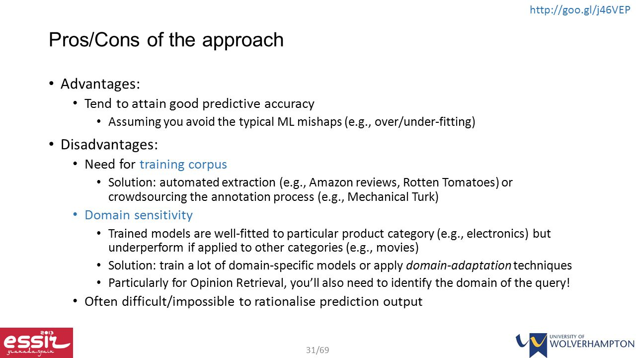 31/69 http://goo.gl/j46VEP Pros/Cons of the approach Advantages: Tend to attain good predictive accuracy Assuming you avoid the typical ML mishaps (e.g., over/under-fitting) Disadvantages: Need for training corpus Solution: automated extraction (e.g., Amazon reviews, Rotten Tomatoes) or crowdsourcing the annotation process (e.g., Mechanical Turk) Domain sensitivity Trained models are well-fitted to particular product category (e.g., electronics) but underperform if applied to other categories (e.g., movies) Solution: train a lot of domain-specific models or apply domain-adaptation techniques Particularly for Opinion Retrieval, you'll also need to identify the domain of the query.