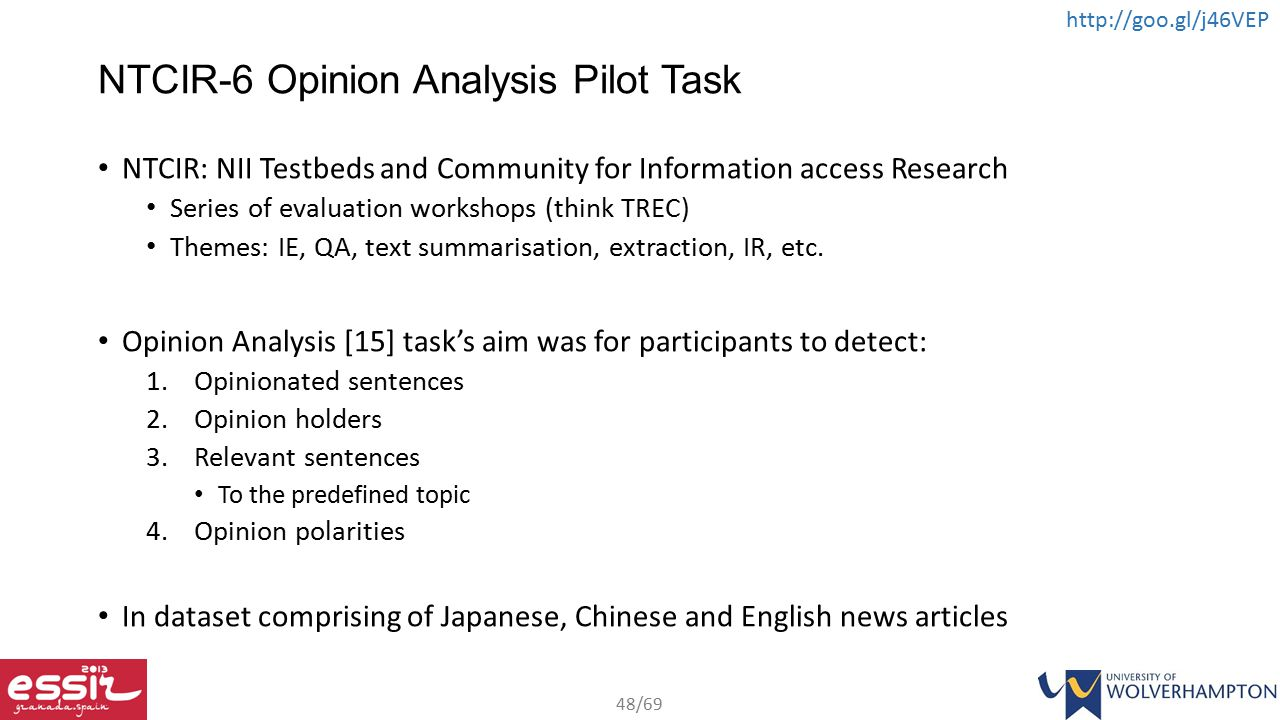 48/69 http://goo.gl/j46VEP NTCIR-6 Opinion Analysis Pilot Task NTCIR: NII Testbeds and Community for Information access Research Series of evaluation workshops (think TREC) Themes: IE, QA, text summarisation, extraction, IR, etc.
