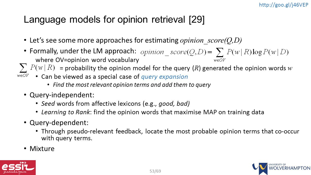 53/69 http://goo.gl/j46VEP Language models for opinion retrieval [29] Let's see some more approaches for estimating opinion_score(Q,D) Formally, under the LM approach: where OV=opinion word vocabulary = probability the opinion model for the query ( R ) generated the opinion words w Can be viewed as a special case of query expansion Find the most relevant opinion terms and add them to query Query-independent: Seed words from affective lexicons (e.g., good, bad) Learning to Rank: find the opinion words that maximise MAP on training data Query-dependent: Through pseudo-relevant feedback, locate the most probable opinion terms that co-occur with query terms.