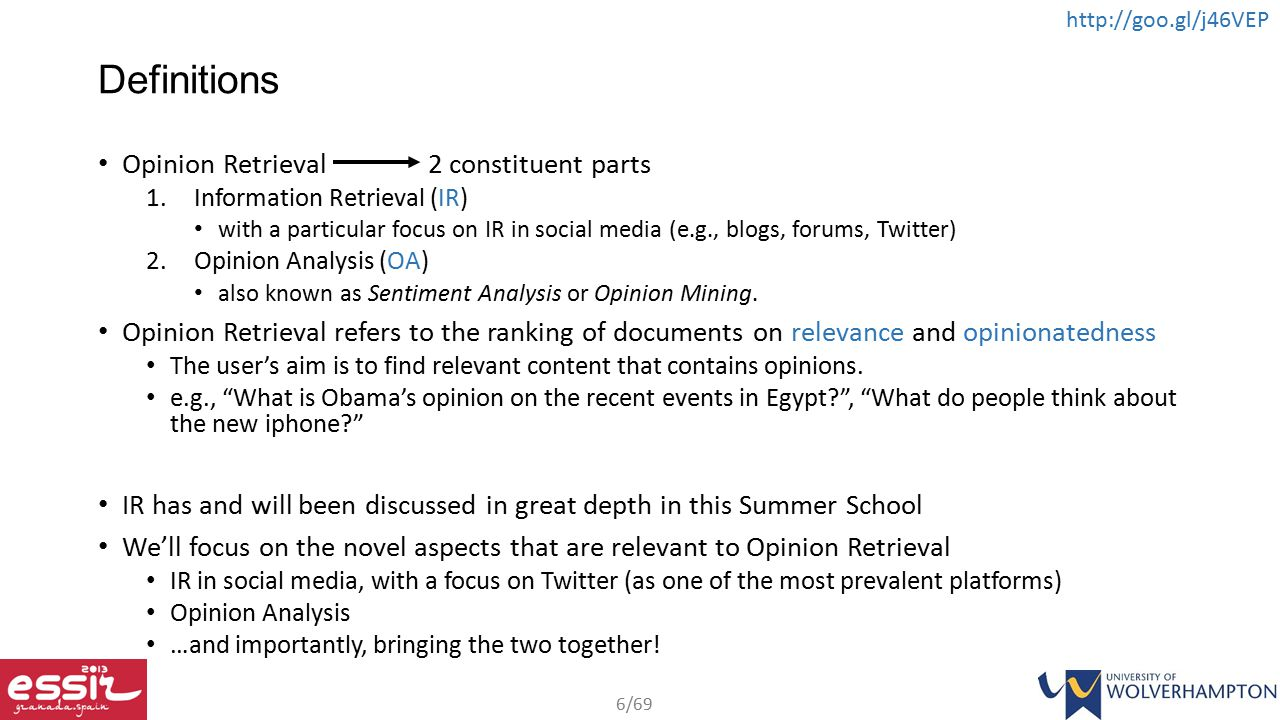 6/69 http://goo.gl/j46VEP Definitions Opinion Retrieval 2 constituent parts 1.Information Retrieval (IR) with a particular focus on IR in social media (e.g., blogs, forums, Twitter) 2.Opinion Analysis (OA) also known as Sentiment Analysis or Opinion Mining.