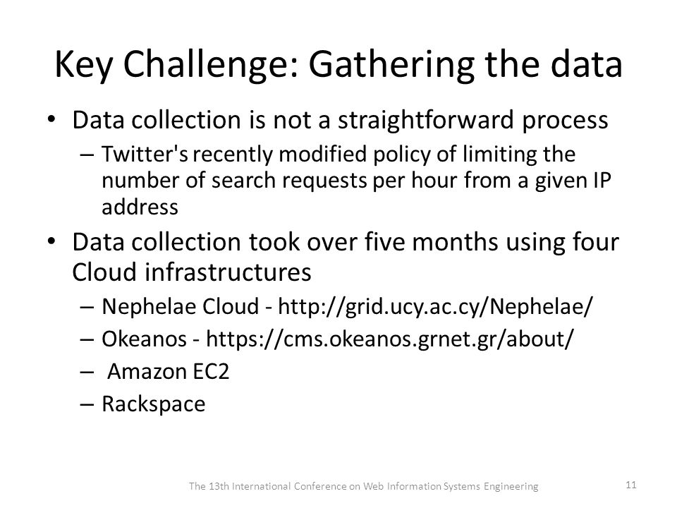 Key Challenge: Gathering the data Data collection is not a straightforward process – Twitter s recently modified policy of limiting the number of search requests per hour from a given IP address Data collection took over five months using four Cloud infrastructures – Nephelae Cloud - http://grid.ucy.ac.cy/Nephelae/ – Okeanos - https://cms.okeanos.grnet.gr/about/ – Amazon EC2 – Rackspace The 13th International Conference on Web Information Systems Engineering 11