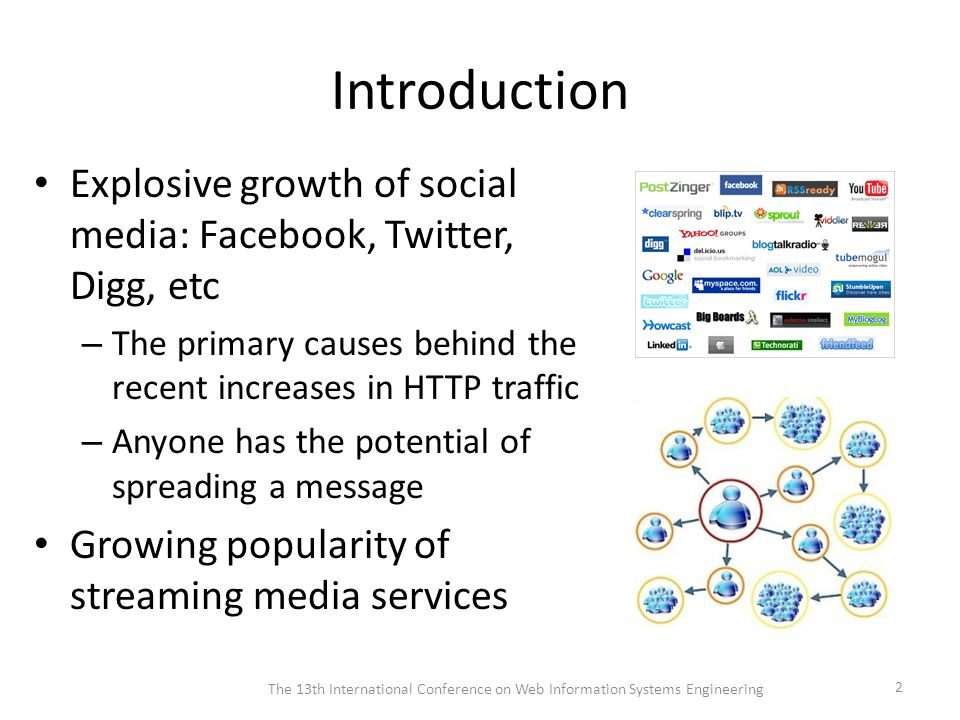 Introduction Explosive growth of social media: Facebook, Twitter, Digg, etc – The primary causes behind the recent increases in HTTP traffic – Anyone has the potential of spreading a message Growing popularity of streaming media services The 13th International Conference on Web Information Systems Engineering 2
