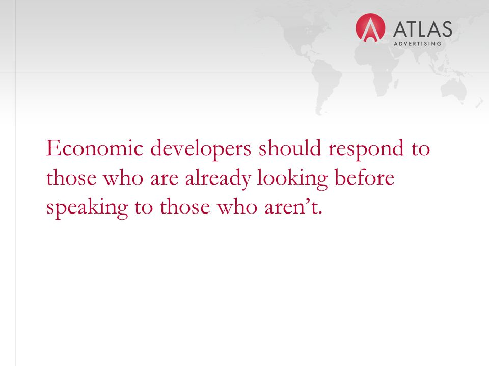 Economic developers should respond to those who are already looking before speaking to those who aren't.