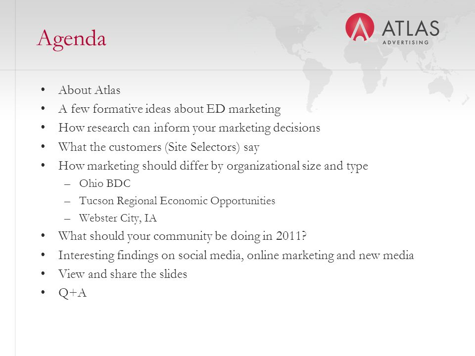 Agenda About Atlas A few formative ideas about ED marketing How research can inform your marketing decisions What the customers (Site Selectors) say How marketing should differ by organizational size and type –Ohio BDC –Tucson Regional Economic Opportunities –Webster City, IA What should your community be doing in 2011.