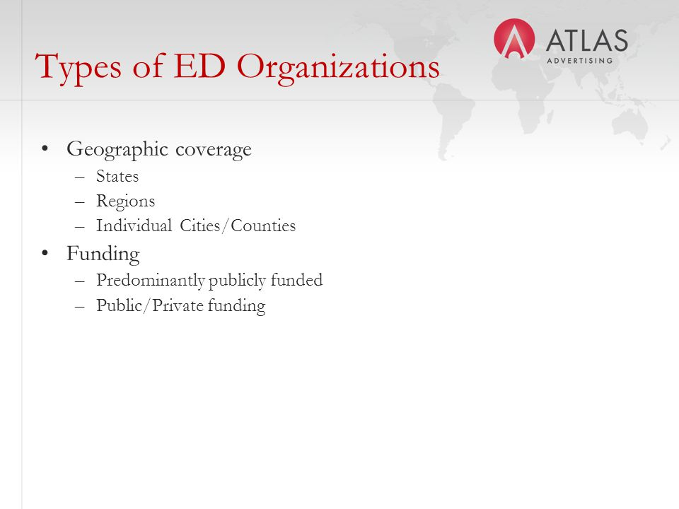 Types of ED Organizations Geographic coverage –States –Regions –Individual Cities/Counties Funding –Predominantly publicly funded –Public/Private funding