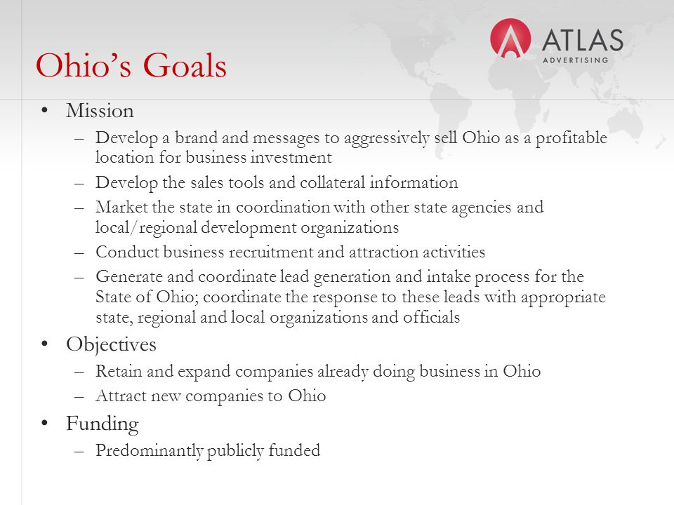 Ohio's Goals Mission –Develop a brand and messages to aggressively sell Ohio as a profitable location for business investment –Develop the sales tools and collateral information –Market the state in coordination with other state agencies and local/regional development organizations –Conduct business recruitment and attraction activities –Generate and coordinate lead generation and intake process for the State of Ohio; coordinate the response to these leads with appropriate state, regional and local organizations and officials Objectives –Retain and expand companies already doing business in Ohio –Attract new companies to Ohio Funding –Predominantly publicly funded