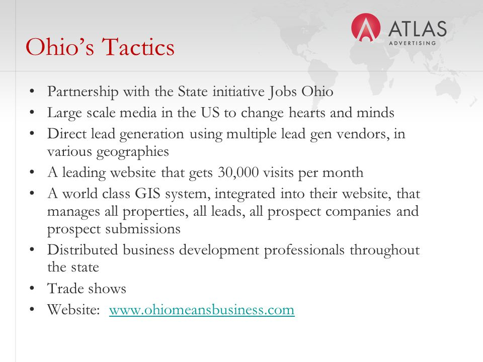 Ohio's Tactics Partnership with the State initiative Jobs Ohio Large scale media in the US to change hearts and minds Direct lead generation using multiple lead gen vendors, in various geographies A leading website that gets 30,000 visits per month A world class GIS system, integrated into their website, that manages all properties, all leads, all prospect companies and prospect submissions Distributed business development professionals throughout the state Trade shows Website: www.ohiomeansbusiness.comwww.ohiomeansbusiness.com