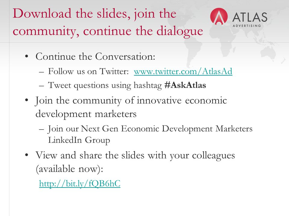 Download the slides, join the community, continue the dialogue Continue the Conversation: –Follow us on Twitter: www.twitter.com/AtlasAdwww.twitter.com/AtlasAd –Tweet questions using hashtag #AskAtlas Join the community of innovative economic development marketers –Join our Next Gen Economic Development Marketers LinkedIn Group View and share the slides with your colleagues (available now): http://bit.ly/fQB6hC
