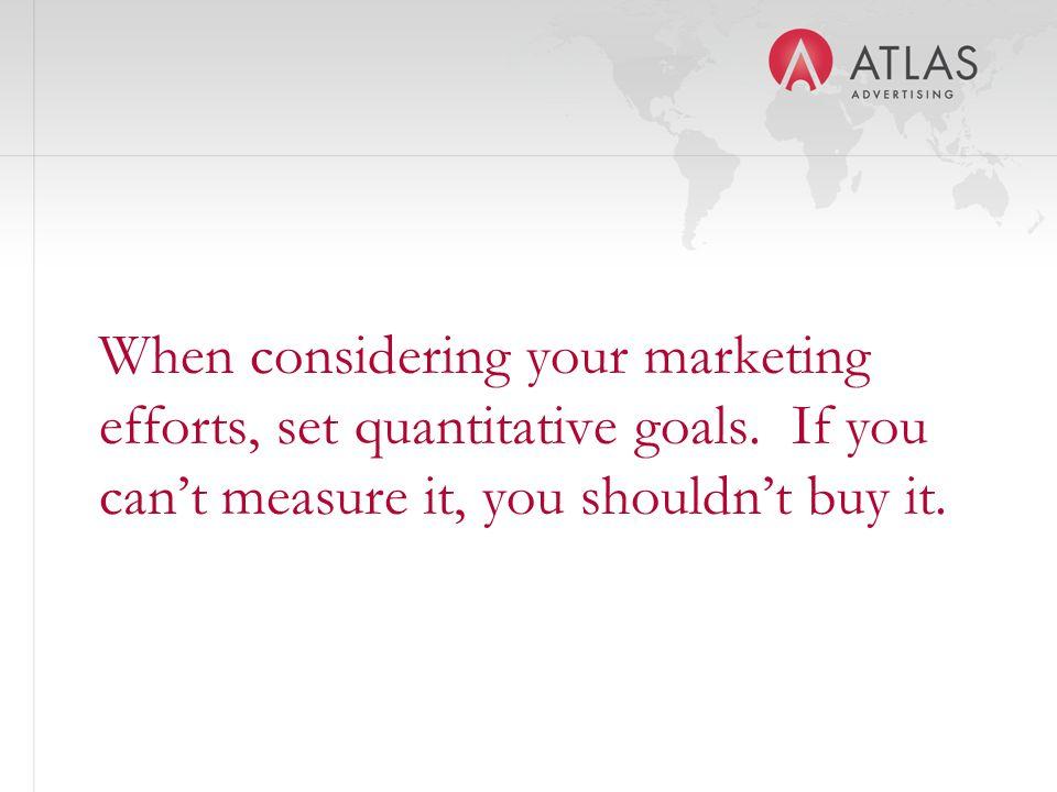When considering your marketing efforts, set quantitative goals.