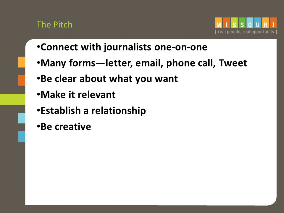 The Pitch Connect with journalists one-on-one Many forms—letter, email, phone call, Tweet Be clear about what you want Make it relevant Establish a relationship Be creative