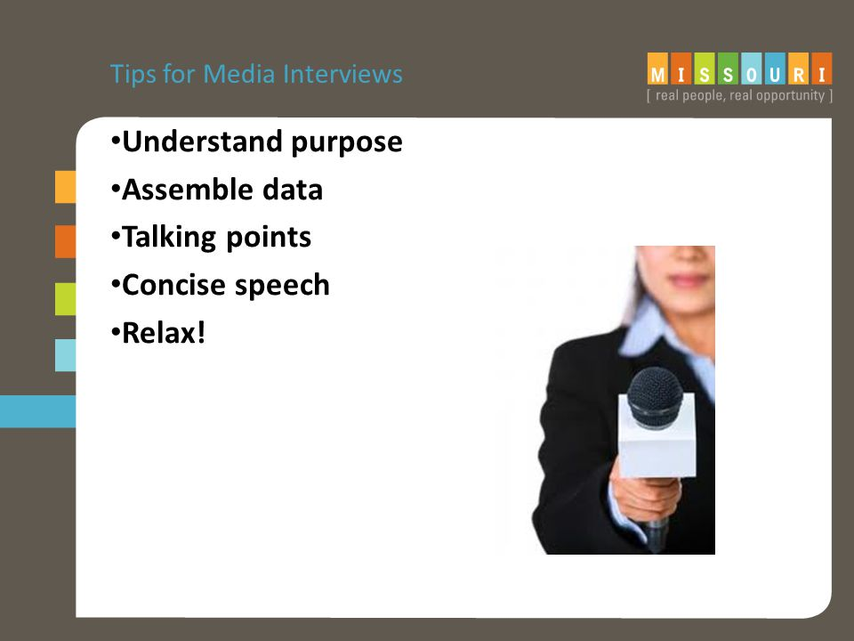 Tips for Media Interviews Understand purpose Assemble data Talking points Concise speech Relax!