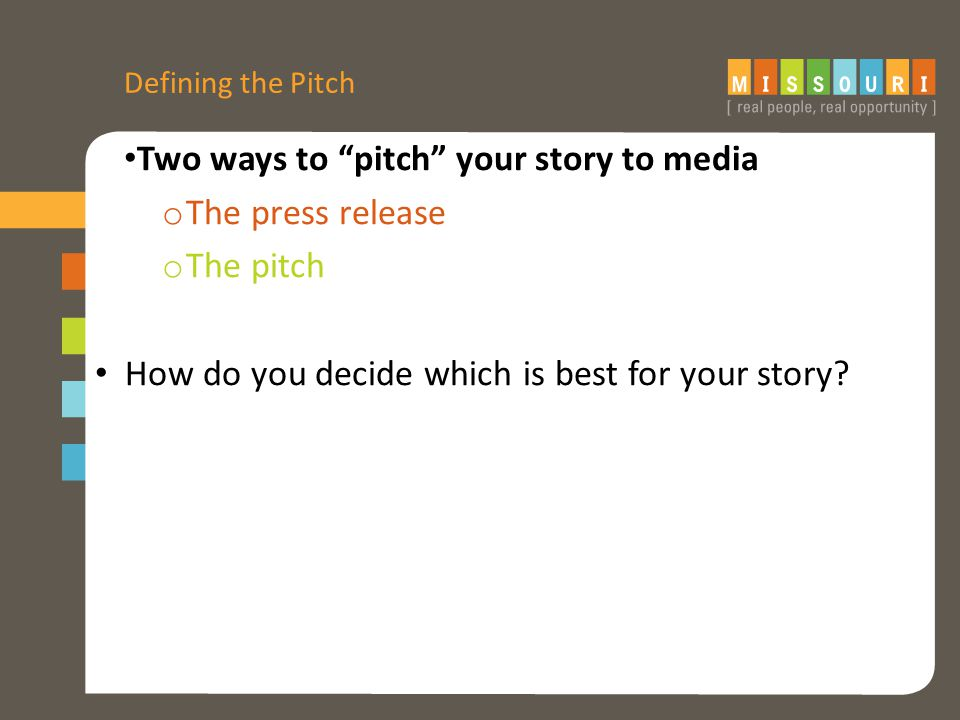 Defining the Pitch Two ways to pitch your story to media o The press release o The pitch How do you decide which is best for your story
