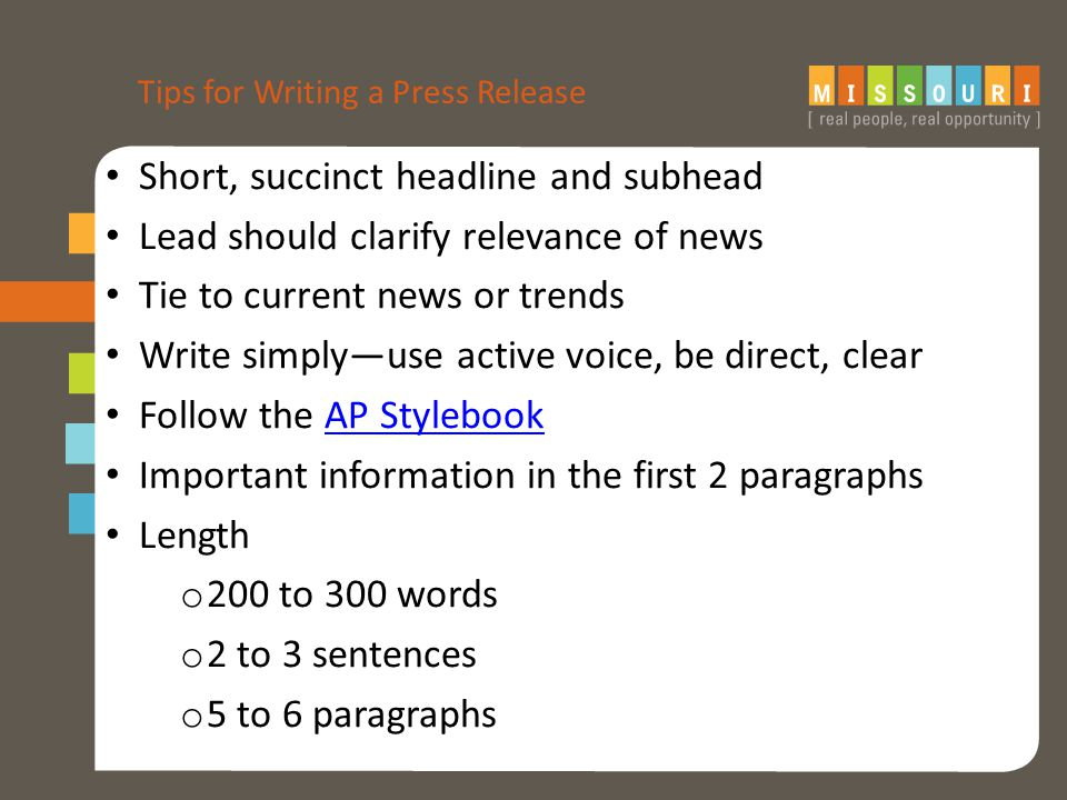 Tips for Writing a Press Release Short, succinct headline and subhead Lead should clarify relevance of news Tie to current news or trends Write simply—use active voice, be direct, clear Follow the AP StylebookAP Stylebook Important information in the first 2 paragraphs Length o 200 to 300 words o 2 to 3 sentences o 5 to 6 paragraphs