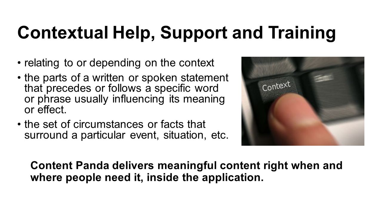 Contextual Help, Support and Training relating to or depending on the context the parts of a written or spoken statement that precedes or follows a specific word or phrase usually influencing its meaning or effect.