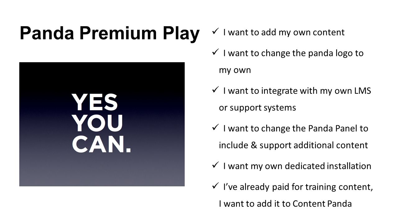 Panda Premium Play I want to add my own content I want to change the panda logo to my own I want to integrate with my own LMS or support systems I want to change the Panda Panel to include & support additional content I want my own dedicated installation I've already paid for training content, I want to add it to Content Panda