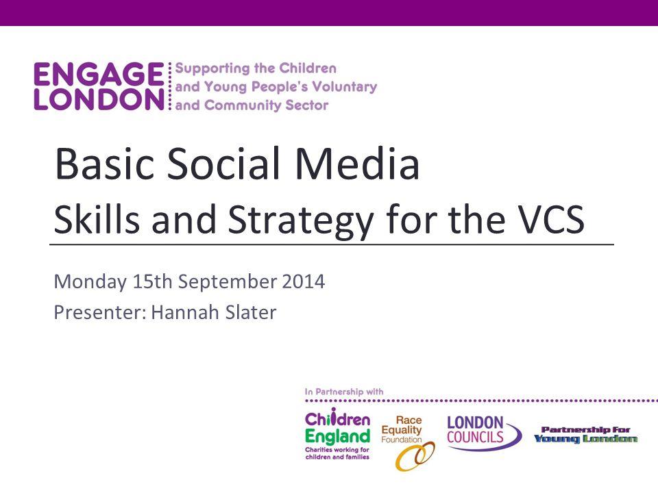 Monday 15th September 2014 Presenter: Hannah Slater Basic Social Media Skills and Strategy for the VCS