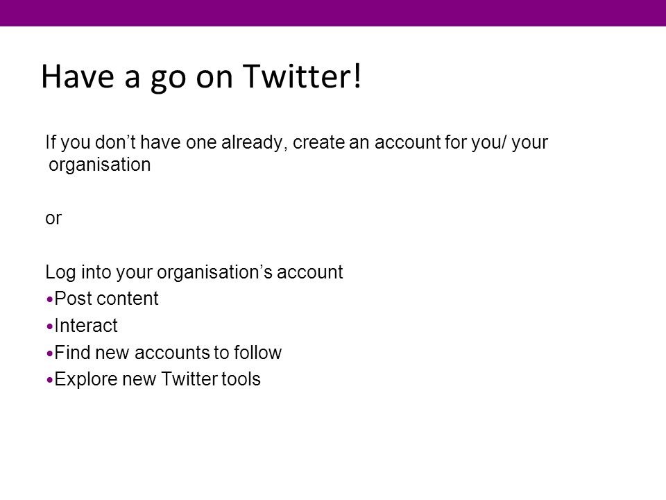 Have a go on Twitter! If you don't have one already, create an account for you/ your organisation or Log into your organisation's account Post content