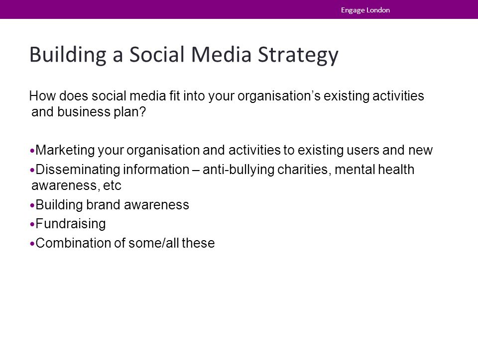 Building a Social Media Strategy How does social media fit into your organisation's existing activities and business plan? Marketing your organisation