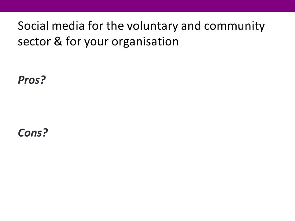 Social media for the voluntary and community sector & for your organisation Pros Cons