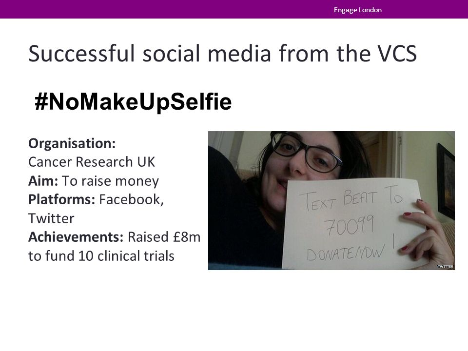 Successful social media from the VCS Engage London #NoMakeUpSelfie Organisation: Cancer Research UK Aim: To raise money Platforms: Facebook, Twitter Achievements: Raised £8m to fund 10 clinical trials