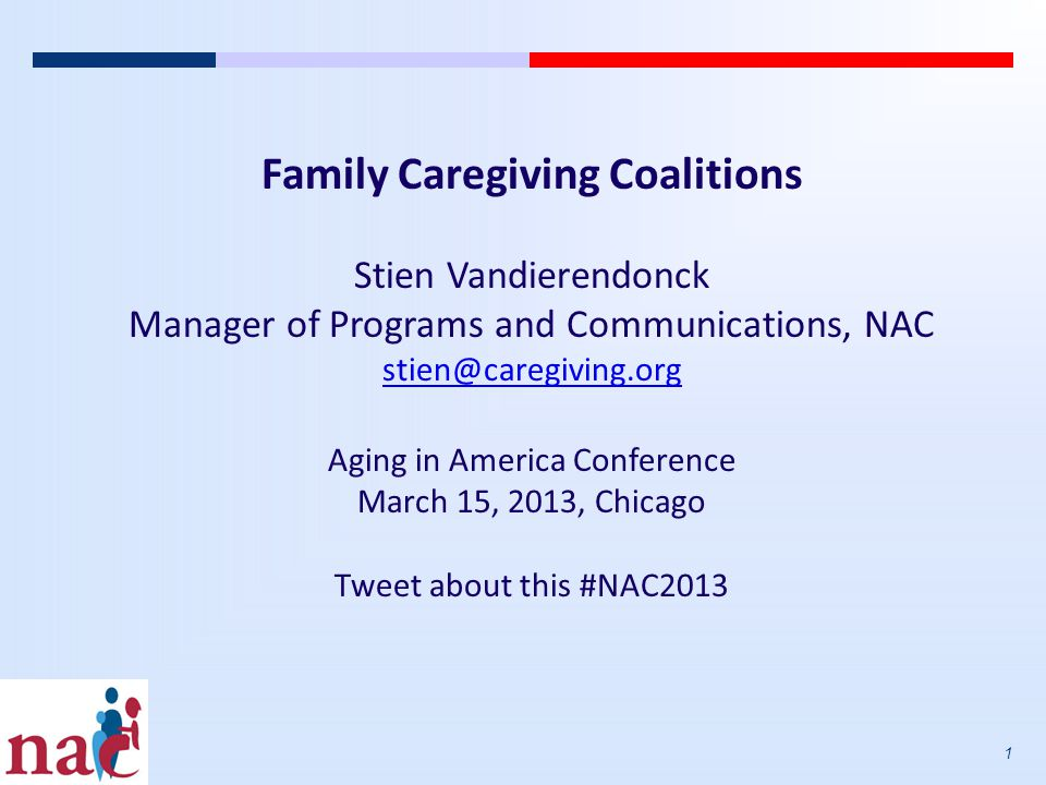 1 Family Caregiving Coalitions Stien Vandierendonck Manager of Programs and Communications, NAC stien@caregiving.org Aging in America Conference March 15, 2013, Chicago Tweet about this #NAC2013
