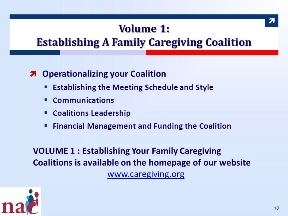  Volume 1: Establishing A Family Caregiving Coalition  Operationalizing your Coalition  Establishing the Meeting Schedule and Style  Communications  Coalitions Leadership  Financial Management and Funding the Coalition VOLUME 1 : Establishing Your Family Caregiving Coalitions is available on the homepage of our website www.caregiving.org 10