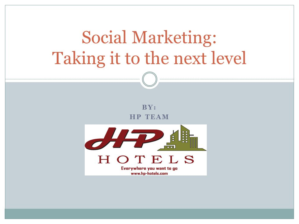 BY: HP TEAM Social Marketing: Taking it to the next level