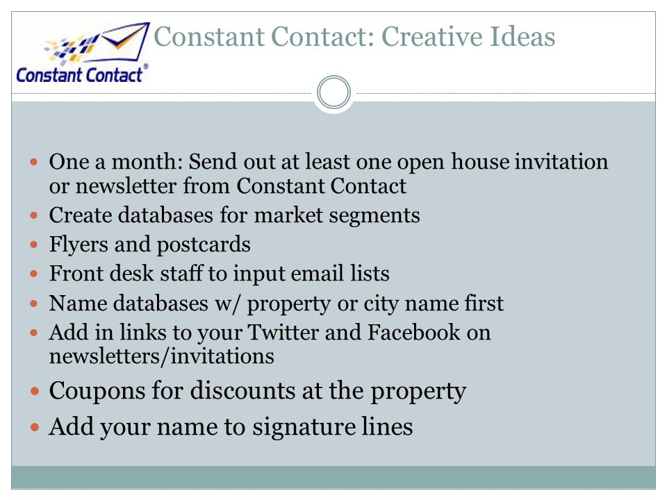 Constant Contact: Creative Ideas One a month: Send out at least one open house invitation or newsletter from Constant Contact Create databases for market segments Flyers and postcards Front desk staff to input email lists Name databases w/ property or city name first Add in links to your Twitter and Facebook on newsletters/invitations Coupons for discounts at the property Add your name to signature lines