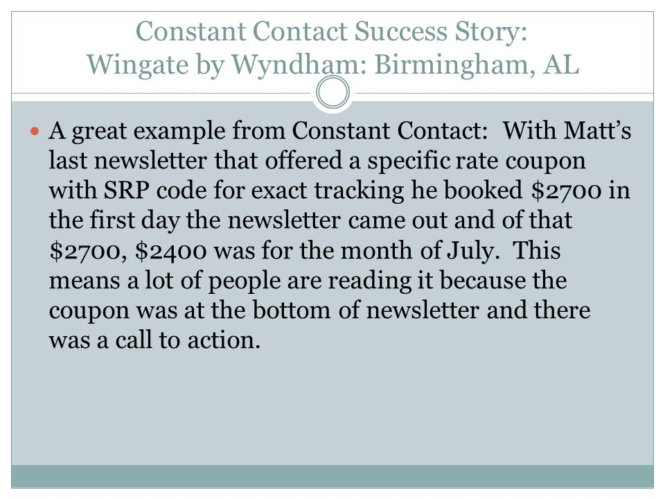 Constant Contact Success Story: Wingate by Wyndham: Birmingham, AL A great example from Constant Contact: With Matt's last newsletter that offered a specific rate coupon with SRP code for exact tracking he booked $2700 in the first day the newsletter came out and of that $2700, $2400 was for the month of July.