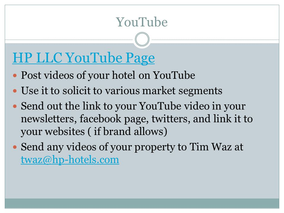 YouTube HP LLC YouTube Page Post videos of your hotel on YouTube Use it to solicit to various market segments Send out the link to your YouTube video in your newsletters, facebook page, twitters, and link it to your websites ( if brand allows) Send any videos of your property to Tim Waz at twaz@hp-hotels.com twaz@hp-hotels.com