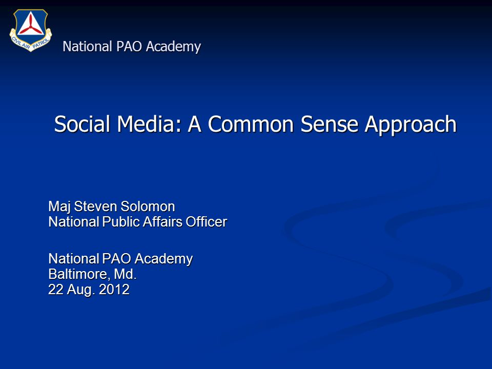 National PAO Academy Social Media: A Common Sense Approach Social Media: A Common Sense Approach Maj Steven Solomon National Public Affairs Officer Maj Steven Solomon National Public Affairs Officer National PAO Academy Baltimore, Md.