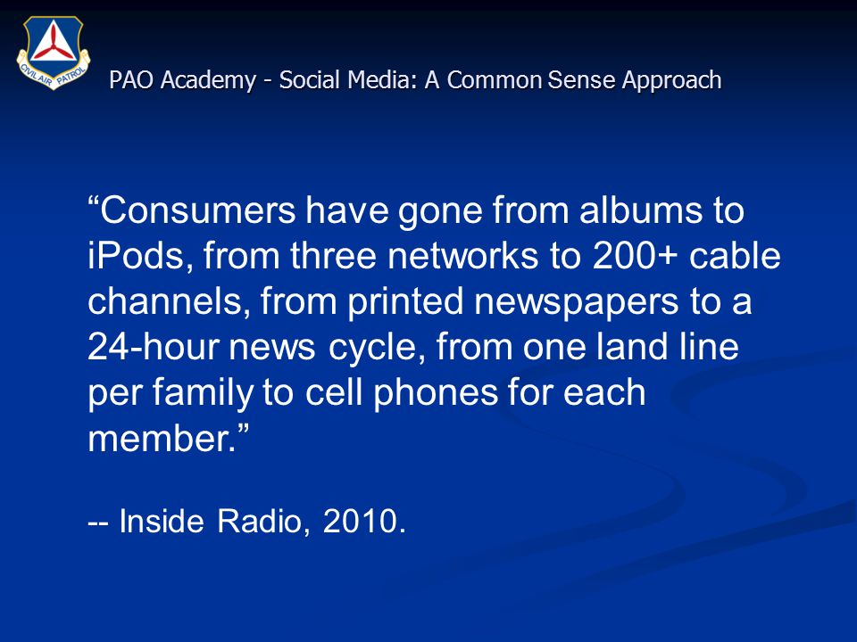 Consumers have gone from albums to iPods, from three networks to 200+ cable channels, from printed newspapers to a 24-hour news cycle, from one land line per family to cell phones for each member. -- Inside Radio, 2010.
