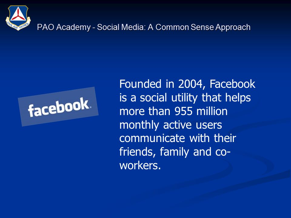 PAO Academy - Social Media: A Common Sense Approach Founded in 2004, Facebook is a social utility that helps more than 955 million monthly active users communicate with their friends, family and co- workers.
