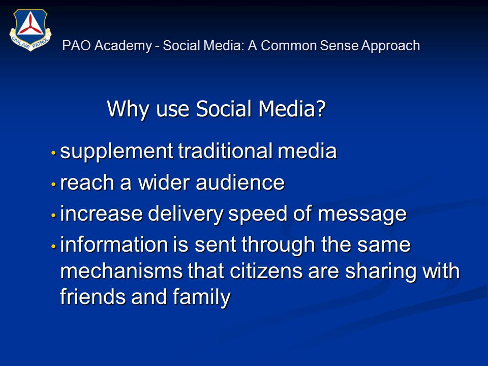 PAO Academy - Social Media: A Common Sense Approach supplement traditional media supplement traditional media reach a wider audience reach a wider audience increase delivery speed of message increase delivery speed of message information is sent through the same mechanisms that citizens are sharing with friends and family information is sent through the same mechanisms that citizens are sharing with friends and family Why use Social Media?