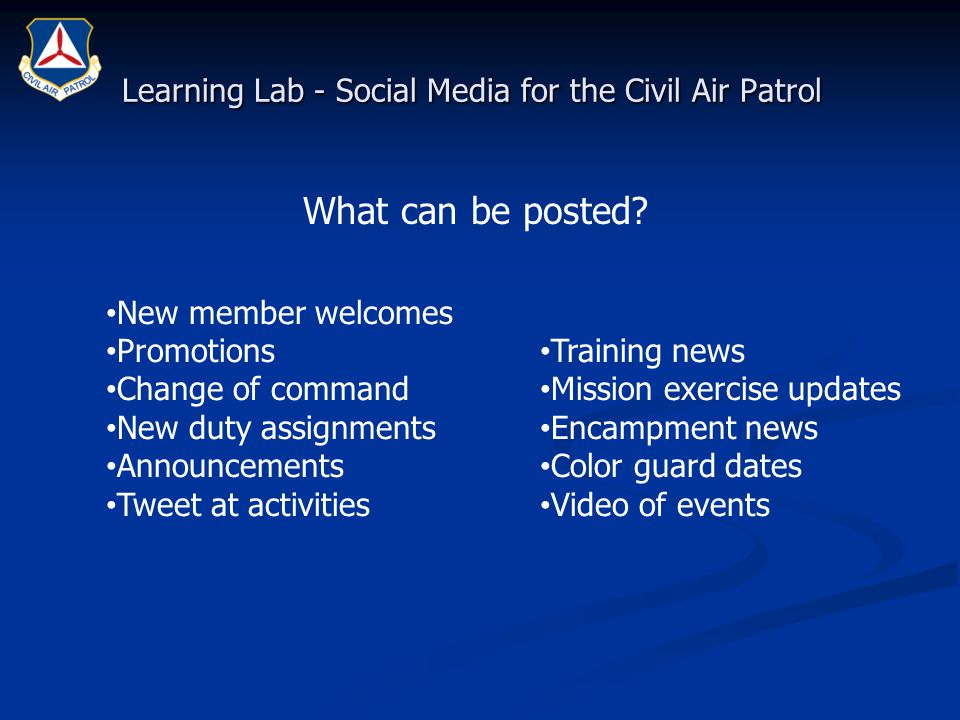 Learning Lab - Social Media for the Civil Air Patrol New member welcomes Promotions Change of command New duty assignments Announcements Tweet at activities Training news Mission exercise updates Encampment news Color guard dates Video of events What can be posted?